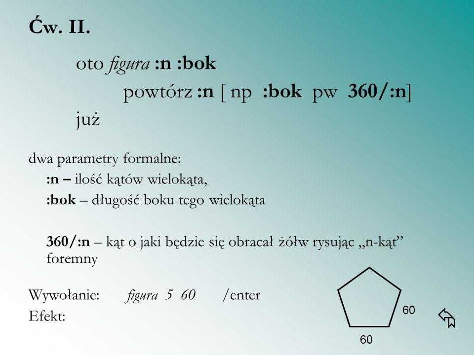 Ćw. II. oto figura :n :bok powtórz :n [ np :bok pw 360/:n] już